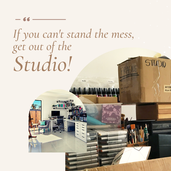 If you can't stand the mess  get out of the Studio